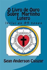 O Livro de Ouro Sobre Martinho Lutero: Inclui as 95 Teses