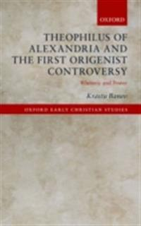 Theophilus of Alexandria and the First Origenist Controversy: Rhetoric and Power