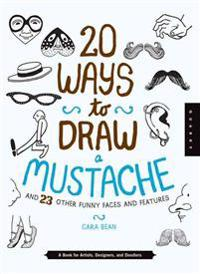20 Ways to Draw a Mustache and 23 Other Funny Faces and Features: A Book for Artists, Designers, and Doodlers
