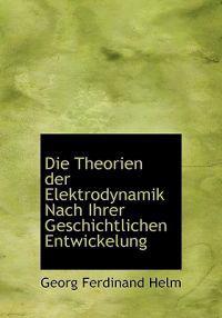 Die Theorien Der Elektrodynamik Nach Ihrer Geschichtlichen Entwickelung