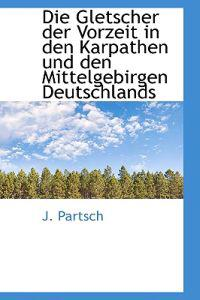 Die Gletscher Der Vorzeit in Den Karpathen Und Den Mittelgebirgen Deutschlands