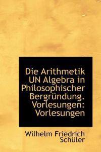 Die Arithmetik Un Algebra in Philosophischer Bergr Ndung. Vorlesungen