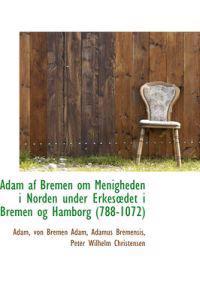 Adam AF Bremen Om Menigheden I Norden Under Erkesdet I Bremen Og Hamborg (788-1072)