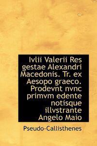 IVLII Valerii Res Gestae Alexandri Macedonis. Tr. Ex Aesopo Graeco. Prodevnt Nvnc Primvm Edente Noti