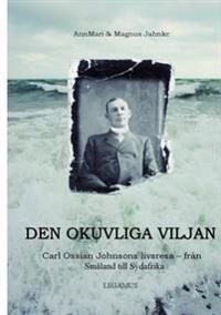 Den okuvliga viljan : Carl Ossian Johnsons livsresa - från Småland till Sydafrika