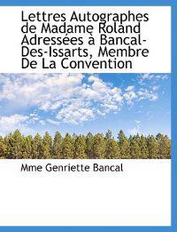 Lettres Autographes de Madame Roland Adress Es Bancal-Des-Issarts, Membre de La Convention