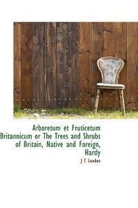 Arboretum Et Fruticetum Britannicum or the Trees and Shrubs of Britain, Native and Foreign, Hardy