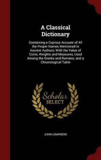 A Classical Dictionary, Containing a Copious Account of All the Proper Names Mentioned in Ancient Authors, with the Value of Coins, Weights and Measures Used Among the Greeks and Romans, and a Chronological Table