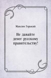 Ne davajte deneg russkomu pravitel'stvu! (in Russian Language)