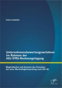 Unternehmensbewertungsverfahren im Rahmen der IAS/IFRS-Rechnungslegung: Moglichkeiten und Grenzen des Einsatzes bei einer Werthaltigkeitsprufung nach IAS 36