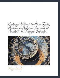 Carteggi Italiani Inediti or Rari, Antichi E Moderni. Raccolti Ed Annotati Da Filippo Orlando.