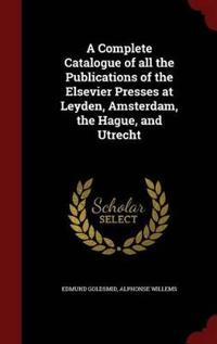 A Complete Catalogue of All the Publications of the Elsevier Presses at Leyden, Amsterdam, the Hague, and Utrecht