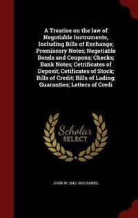 A Treatise on the Law of Negotiable Instruments, Including Bills of Exchange; Promissory Notes; Negotiable Bonds and Coupons; Checks; Bank Notes; Cetrificates of Deposit; Cetificates of Stock; Bills of Credit; Bills of Lading; Guaranties; Letters of Credi