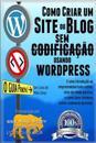 Como Criar Um Site Ou Blog Com Wordpress Sem Codificacao: Uma Introdução Ao Empreendedorismo Online, Sites de Renda Passiva, E Como Ganhar Dinheiro On