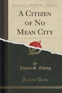 A Citizen of No Mean City (Classic Reprint)