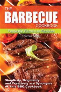 The Barbecue Cook Book: Simplicity, Originality, and Creatively Are Synonyms of This BBQ Cookbook. a Fantastic Barbecue Bible.