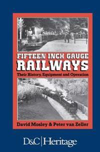 Fifteen-Inch Gauge Railways: Their History, Equipment & Operation