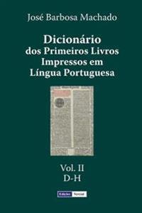 Dicionario DOS Primeiros Livros Impressos Em Lingua Portuguesa: Vol. II - D-H
