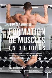 Le Programme de Formation de Muscles En 30 Jours: La Solution Pour Augmenter La Masse Musculaire Pour Les Bodybuilders, Les Athletes Et Les Gens Qui V
