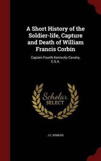 A Short History of the Soldier-Life, Capture and Death of William Francis Corbin