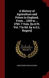 A History of Agriculture and Prices in England, from ... 1259 to ... 1793. 7 Vols. [In 8 PT. Vol. 7 Is Ed. by A.G.L. Rogers]