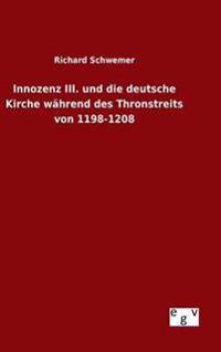 Innozenz III. Und Die Deutsche Kirche Wahrend Des Thronstreits Von 1198-1208