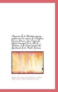 Monumens de La Litt Rature Romane, Publi?'s Sous Les Auspices de L'Acad Mie Des Jeux Floraux, Avec L'