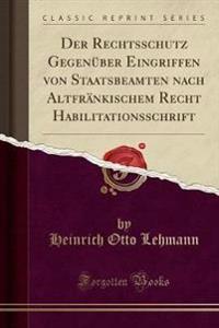 Der Rechtsschutz Gegenuber Eingriffen Von Staatsbeamten Nach Altfrankischem Recht Habilitationsschrift (Classic Reprint)