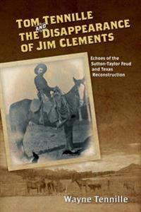 Tom Tennille and the Disappearance of Jim Clements: Echoes of the Sutton-Taylor Feud and Texas Reconstruction