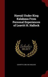 Hawaii Under King Kalakaua from Personal Experiences of Leavitt H. Hallock