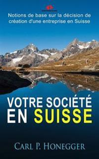 Votre Societe En Suisse: Notions de Base Sur La Decision de Creation D'Une Entreprise En Suisse.