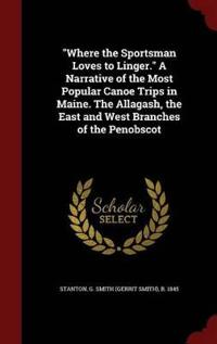 Where the Sportsman Loves to Linger. a Narrative of the Most Popular Canoe Trips in Maine. the Allagash, the East and West Branches of the Penobscot