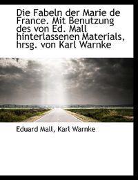 Die Fabeln Der Marie de France. Mit Benutzung Des Von Ed. Mall Hinterlassenen Materials, Hrsg. Von K