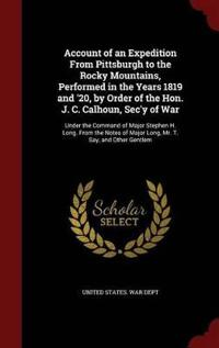 Account of an Expedition from Pittsburgh to the Rocky Mountains, Performed in the Years 1819 and '20, by Order of the Hon. J. C. Calhoun, SEC'y of War