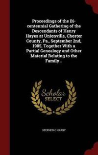Proceedings of the Bi-Centennial Gathering of the Descendants of Henry Hayes at Unionville, Chester County, Pa., September 2nd, 1905, Together with a Partial Genealogy and Other Material Relating to the Family ..