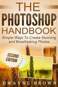 The Photoshop Handbook: Simple Ways to Create Visually Stunning and Breathtaking Photos