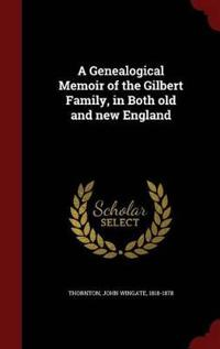 A Genealogical Memoir of the Gilbert Family, in Both Old and New England