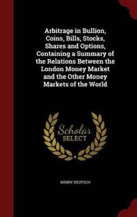 Arbitrage in Bullion, Coins, Bills, Stocks, Shares and Options, Containing a Summary of the Relations Between the London Money Market and the Other Money Markets of the World