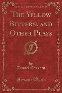 The Yellow Bittern, and Other Plays (Classic Reprint)