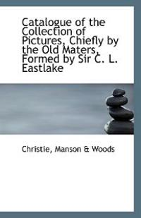 Catalogue of the Collection of Pictures Chiefly by the Old Maters Formed by Sir C. L. Eastlake