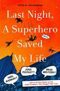 Last Night, a Superhero Saved My Life: Neil Gaiman!! Jodi Picoult!! Brad Meltzer!! . . . and an All-Star Roster on the Caped Crusaders That Changed Th