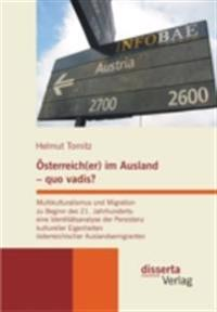 Osterreich(er) im Ausland - quo vadis? Multikulturalismus und Migration zu Beginn des 21. Jahrhunderts: eine Identitatsanalyse der Persistenz kultureller Eigenheiten osterreichischer Auslandsemigranten