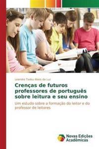 Crencas de Futuros Professores de Portugues Sobre Leitura E Seu Ensino