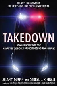 Takedown: How an Undercover Cop Dismantled the Biggest Drug-Smuggling Ring in Maine