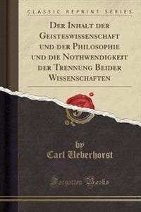 Der Inhalt Der Geisteswissenschaft Und Der Philosophie Und Die Nothwendigkeit Der Trennung Beider Wissenschaften (Classic Reprint)