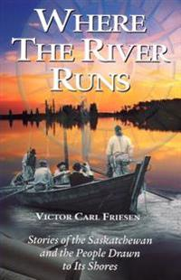 Where the Rivers Run: Stories of the Saskatchewan and the People Drawn to Its Shores