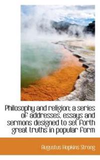 Philosophy and Religion; A Series of Addresses, Essays and Sermons Designed to Set Forth Great Truth