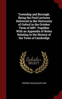 Township and Borough. Being the Ford Lectures Delivered in the University of Oxford in the October Term of 1897. Together with an Appendix of Notes Relating to the History of the Town of Cambridge