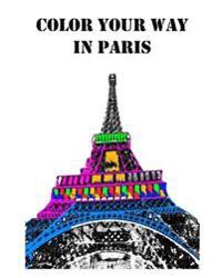 Color Your Way in Paris: A Coloring Book of Amazing Places Real and Imagined