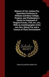 Memoir of Col. Joshua Fry, Sometime Professor in William and Mary College, Virginia, and Washington's Senior in Command of Virginia Forces, 1754, Etc., Etc., with an Autobiography of His Son, REV. Henry Fry, and a Census of Their Descendants